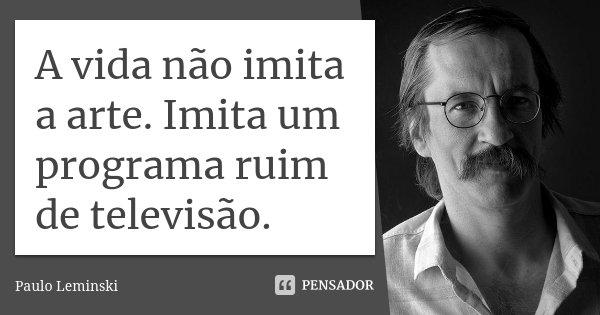 A vida não imita a arte. Imita um programa ruim de televisão.... Frase de Paulo Leminski.