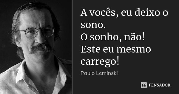 A vocês, eu deixo o sono. O sonho, não! Este eu mesmo carrego!... Frase de Paulo Leminski.