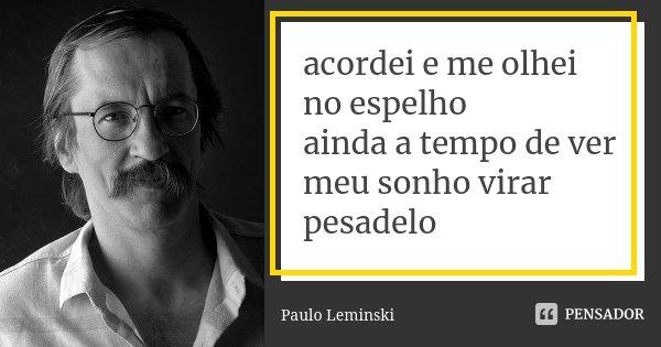acordei e me olhei no espelho ainda a tempo de ver meu sonho virar pesadelo... Frase de Paulo Leminski.