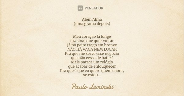 Além Alma (uma grama depois) Meu coração lá longe faz sinal que quer voltar Já no peito trago em bronze NÃO HÁ VAGA NEM LUGAR Pra que me serve esse negócio que ... Frase de Paulo Leminski.