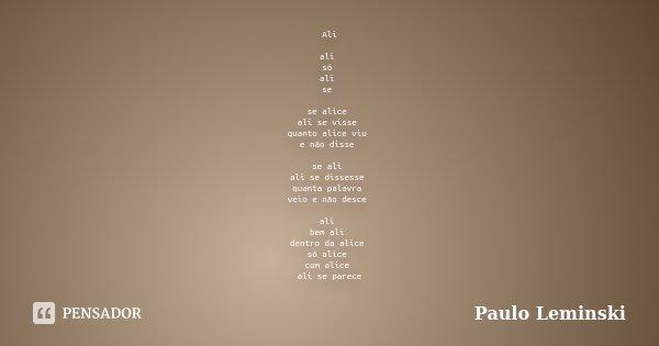 Ali ali só ali se se alice ali se visse quanto alice viu e não disse se ali ali se dissesse quanta palavra veio e não desce ali bem ali dentro da alice só alice... Frase de Paulo Leminski.