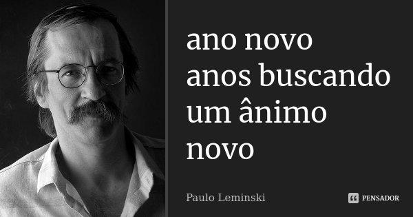 ano novo anos buscando um animo novo... Frase de Paulo Leminski.