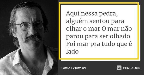 Aqui nessa pedra, alguém sentou para olhar o mar O mar não parou para ser olhado Foi mar pra tudo que é lado... Frase de Paulo Leminski.