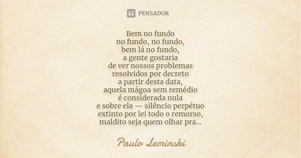 Bem no fundo no fundo, no fundo, bem lá no fundo, a gente gostaria de ver nossos problemas resolvidos por decreto a partir desta data, aquela mágoa sem remédio ... Frase de Paulo Leminski.
