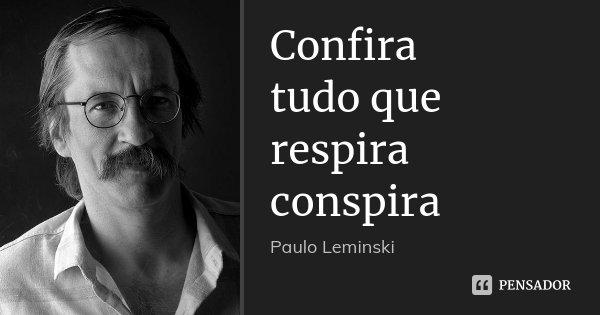 Confira tudo que respira conspira... Frase de Paulo Leminski.