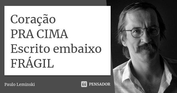 Coração PRA CIMA Escrito embaixo FRÁGIL... Frase de Paulo Leminski.