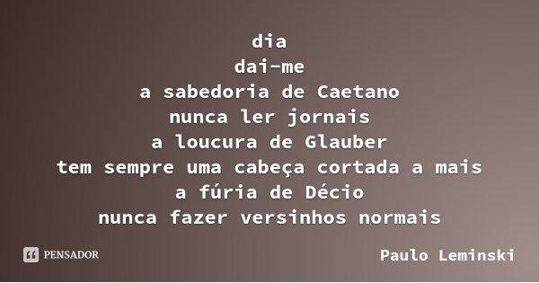 dia dai-me a sabedoria de Caetano nunca ler jornais a loucura de Glauber tem sempre uma cabeça cortada a mais a fúria de Décio nunca fazer versinhos normais... Frase de Paulo Leminski.