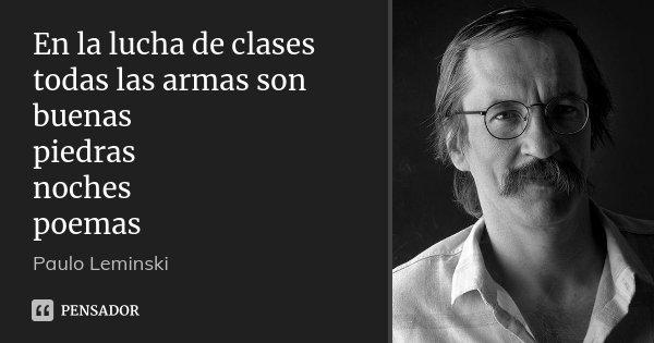 En la lucha de clases todas las armas son buenas piedras noches poemas... Frase de Paulo Leminski.