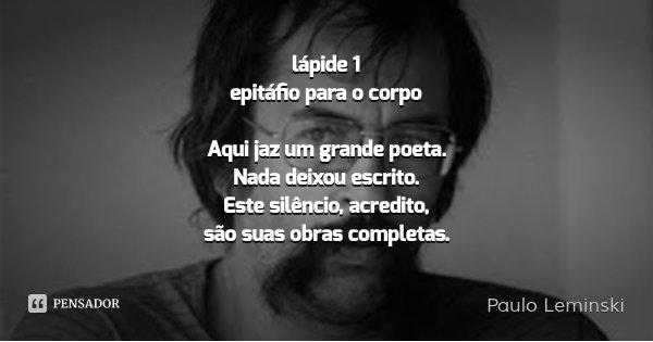 lápide 1 epitáfio para o corpo Aqui jaz um grande poeta. Nada deixou escrito. Este silêncio, acredito, são suas obras completas.... Frase de Paulo Leminski.
