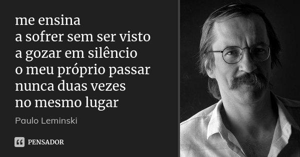 me ensina a sofrer sem ser visto a gozar em silêncio o meu próprio passar nunca duas vezes no mesmo lugar... Frase de Paulo Leminski.