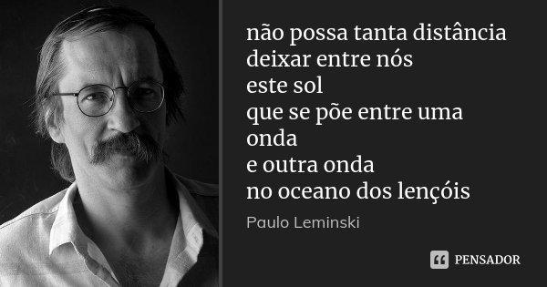 não possa tanta distância deixar entre nós este sol que se põe entre uma onda e outra onda no oceano dos lençóis... Frase de Paulo Leminski.