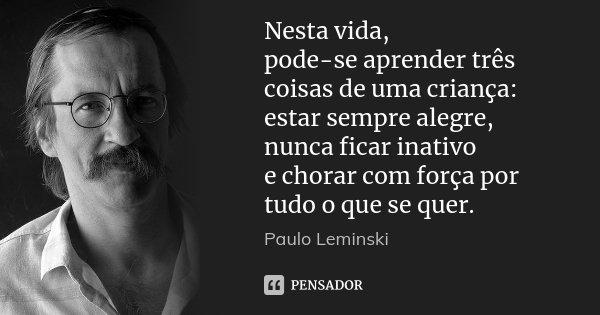 Nesta vida, pode-se aprender três coisas de uma criança: estar sempre alegre, nunca ficar inativo e chorar com força por tudo o que se quer.... Frase de Paulo Leminski.