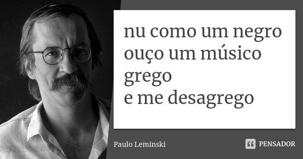 nu como um negro ouço um músico grego e me desagrego... Frase de Paulo Leminski.
