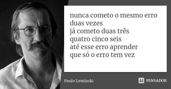 nunca cometo o mesmo erro duas vezes já cometo duas três quatro cinco seis até esse erro aprender que só o erro tem vez... Frase de Paulo Leminski.