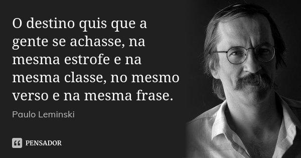 O destino quis que a gente se achasse, na mesma estrofe e na mesma classe, no mesmo verso e na mesma frase.... Frase de Paulo Leminski.