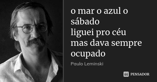 o mar o azul o sábado liguei pro céu mas dava sempre ocupado... Frase de Paulo Leminski.
