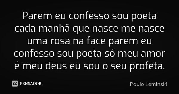Parem eu confesso sou poeta cada manhã que nasce me nasce uma rosa na face parem eu confesso sou poeta só meu amor é meu deus eu sou o seu profeta.... Frase de Paulo Leminski.