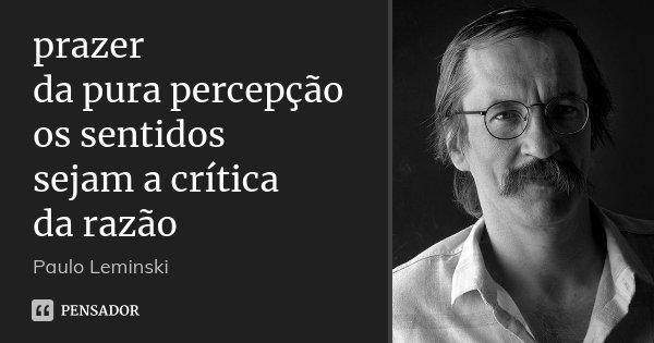prazer da pura percepção os sentidos sejam a crítica da razão... Frase de Paulo Leminski.
