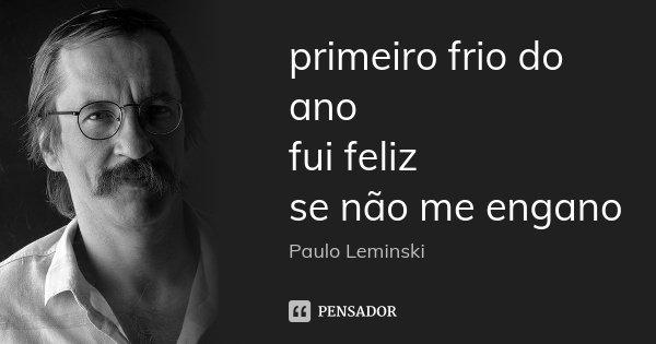 primeiro frio do ano fui feliz se não me engano... Frase de Paulo Leminski.