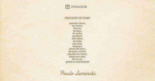 PROFISSÃO DE FEBRE quando chove, eu chovo, faz sol, eu faço, de noite, anoiteço, tem deus, eu rezo, não tem, esqueço, chove de novo, de novo, chovo, assobio no ... Frase de Paulo Leminski.