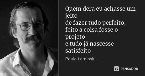 Quem dera eu achasse um jeito de fazer tudo perfeito, feito a coisa fosse o projeto e tudo já nascesse satisfeito... Frase de Paulo Leminski.