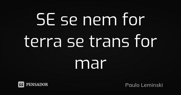 SE se nem for terra se trans for mar... Frase de Paulo Leminski.