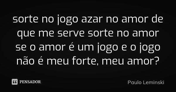 sorte no jogo azar no amor de que me serve sorte no amor se o amor é um jogo e o jogo não é meu forte, meu amor?... Frase de Paulo Leminski.