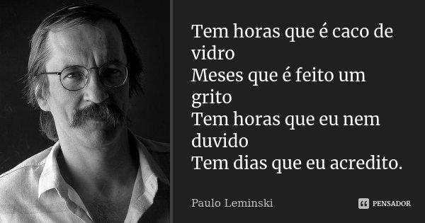 Tem horas que é caco de vidro Meses que é feito um grito Tem horas que eu nem duvido Tem dias que eu acredito.... Frase de Paulo Leminski.