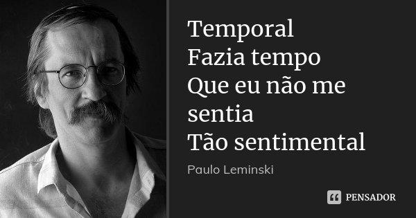 Temporal Fazia tempo Que eu não me sentia Tão sentimental... Frase de Paulo Leminski.