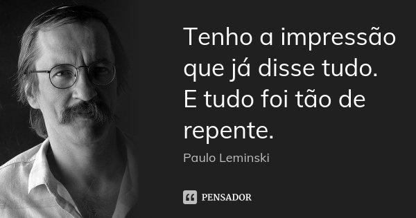 Tenho a impressão que já disse tudo. E tudo foi tão de repente.... Frase de Paulo Leminski.