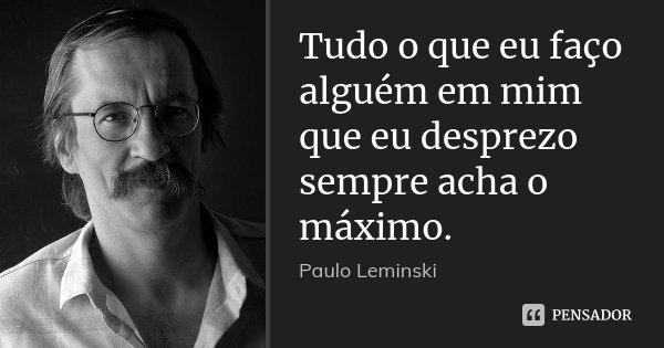 Tudo o que eu faço alguém em mim que eu desprezo sempre acha o máximo.... Frase de Paulo Leminski.