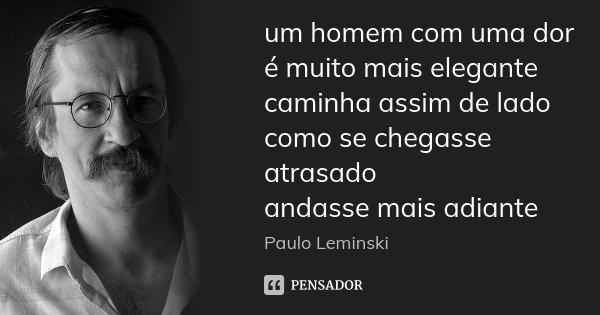 um homem com uma dor é muito mais elegante caminha assim de lado como se chegasse atrasado andasse mais adiante... Frase de Paulo Leminski.