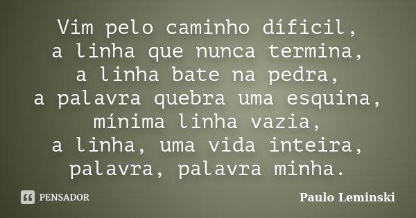 Vim pelo caminho díficil, a linha que nunca termina, a linha bate na pedra, a palavra quebra uma esquina, mínima linha vazia, a linha, uma vida inteira, palavra... Frase de Paulo Leminski.