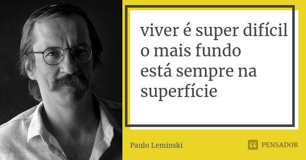 viver é super difícil o mais fundo está sempre na superfície... Frase de Paulo Leminski.