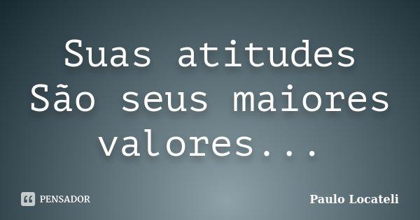 Suas atitudes São seus maiores valores...... Frase de Paulo Locateli.