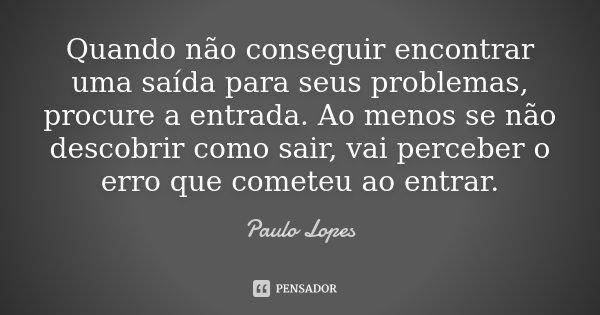 Quando não conseguir encontrar uma saída para seus problemas, procure a entrada. Ao menos se não descobrir como sair, vai perceber o erro que cometeu ao entrar.... Frase de Paulo Lopes.