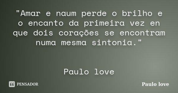 """""""Amar e naum perde o brilho e o encanto da primeira vez en que dois corações se encontram numa mesma sintonia."""" Paulo love... Frase de Paulo love."""