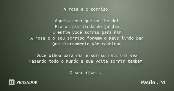 A rosa e o sorriso Aquela rosa que eu lhe dei Era a mais linda do jardim E enfim você sorriu para mim A rosa e o seu sorriso formam o mais lindo par Que eternam... Frase de Paulo . M.