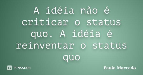 A idéia não é criticar o status quo. A idéia é reinventar o status quo... Frase de Paulo Maccedo.