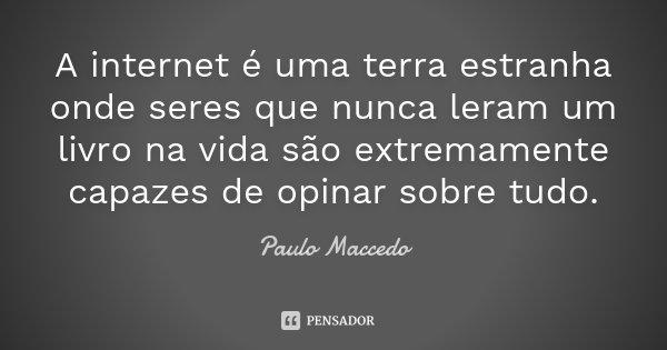 A internet é uma terra estranha onde seres que nunca leram um livro na vida são extremamente capazes de opinar sobre tudo.... Frase de Paulo Maccedo.