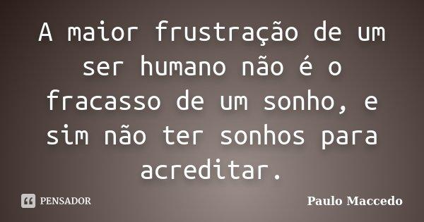A maior frustração de um ser humano não é o fracasso de um sonho, e sim não ter sonhos para acreditar.... Frase de Paulo Maccedo.