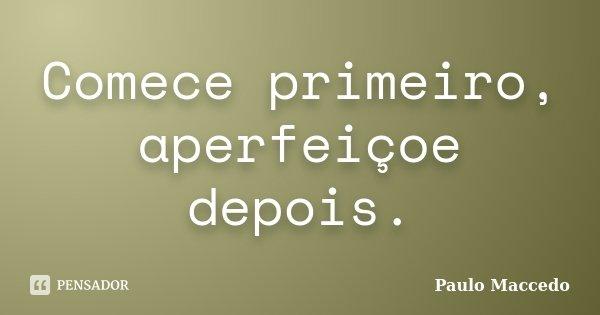 Comece primeiro, aperfeiçoe depois.... Frase de Paulo Maccedo.