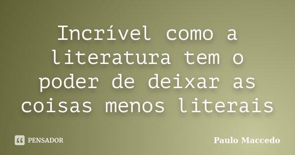 Incrível como a literatura tem o poder de deixar as coisas menos literais... Frase de Paulo Maccedo.