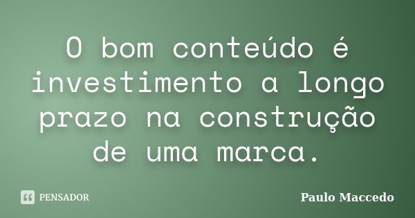 O bom conteúdo é investimento a longo prazo na construção de uma marca.... Frase de Paulo Maccedo.