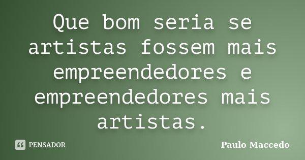 Que bom seria se artistas fossem mais empreendedores e empreendedores mais artistas.... Frase de Paulo Maccedo.