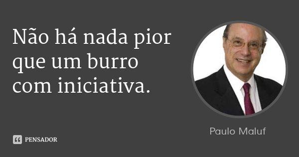 Não há nada pior que um burro com iniciativa.... Frase de Paulo Maluf.