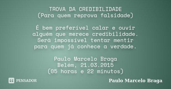 TROVA DA CREDIBILIDADE (Para quem reprova falsidade) É bem preferível calar e ouvir alguém que merece credibilidade. Será impossível tentar mentir para quem já ... Frase de Paulo Marcelo Braga.