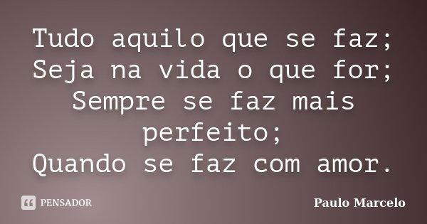 Tudo aquilo que se faz; Seja na vida o que for; Sempre se faz mais perfeito; Quando se faz com amor.... Frase de Paulo Marcelo.