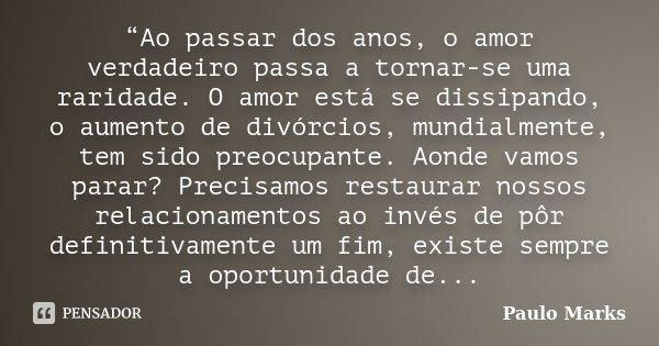"""""""Ao passar dos anos, o amor verdadeiro passa a tornar-se uma raridade. O amor está se dissipando, o aumento de divórcios, mundialmente, tem sido preocupante. Ao... Frase de Paulo Marks."""