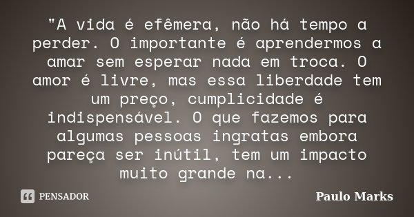 """""""A vida é efêmera, não há tempo a perder. O importante é aprendermos a amar sem esperar nada em troca. O amor é livre, mas essa liberdade tem um preço, cum... Frase de Paulo Marks."""
